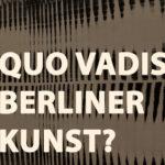 Quo Vadis Berliner Kunst, Kunstleben Berlin